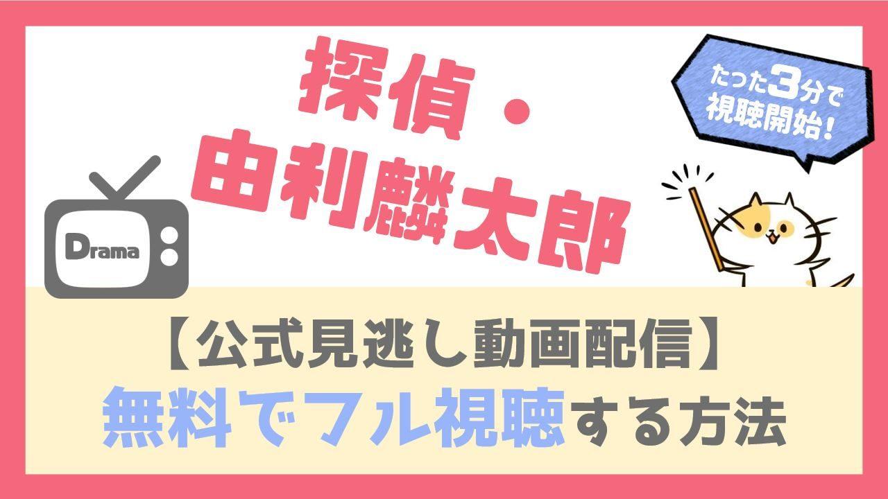 【公式無料見逃し動画】探偵由利麟太郎を1話から全話フル視聴する方法!